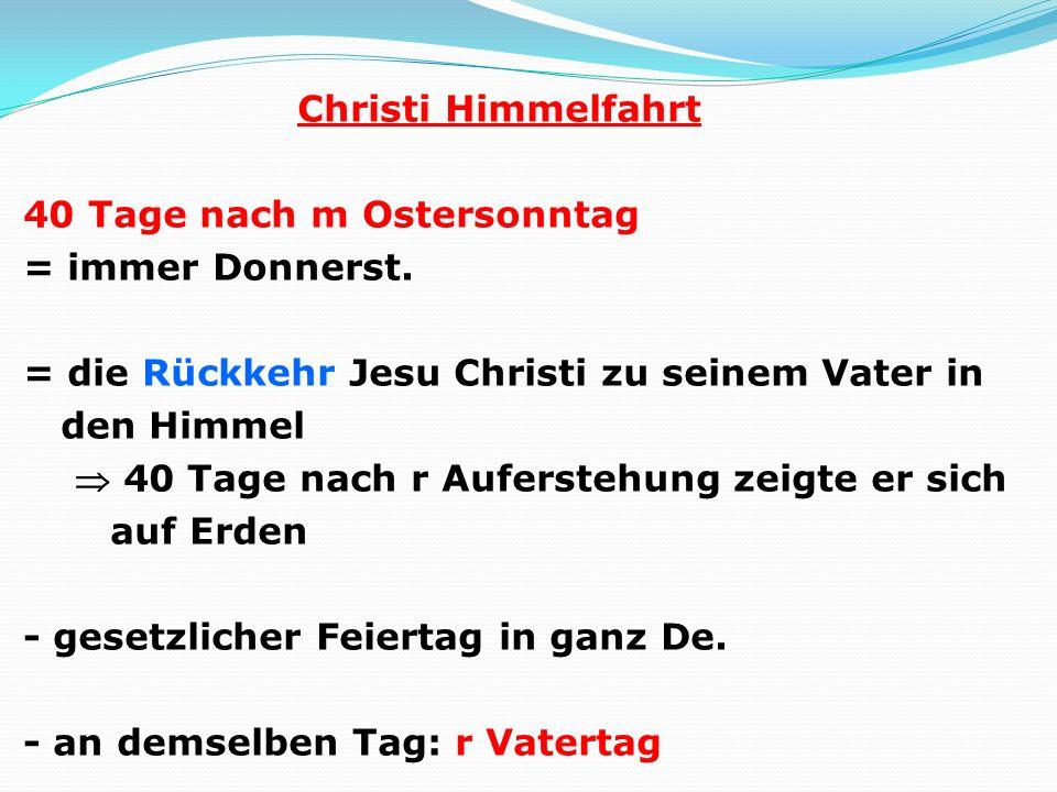 Christi Himmelfahrt 40 Tage nach m Ostersonntag = immer Donnerst. = die Rückkehr Jesu Christi zu seinem Vater in den Himmel 40 Tage nach r Auferstehun
