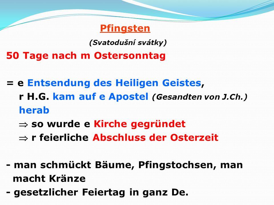 Pfingsten (Svatodušní svátky) 50 Tage nach m Ostersonntag = e Entsendung des Heiligen Geistes, r H.G. kam auf e Apostel (Gesandten von J.Ch.) herab so