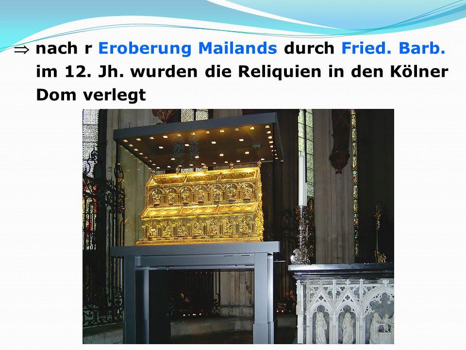 nach r Eroberung Mailands durch Fried. Barb. im 12. Jh. wurden die Reliquien in den Kölner Dom verlegt