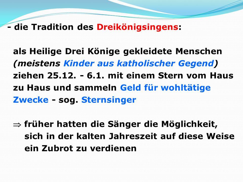 - die Tradition des Dreikönigsingens: als Heilige Drei Könige gekleidete Menschen (meistens Kinder aus katholischer Gegend) ziehen 25.12. - 6.1. mit e