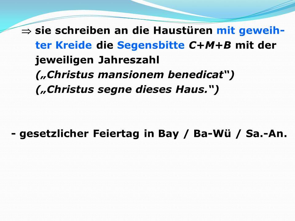 sie schreiben an die Haustüren mit geweih- ter Kreide die Segensbitte C+M+B mit der jeweiligen Jahreszahl (Christus mansionem benedicat) (Christus seg