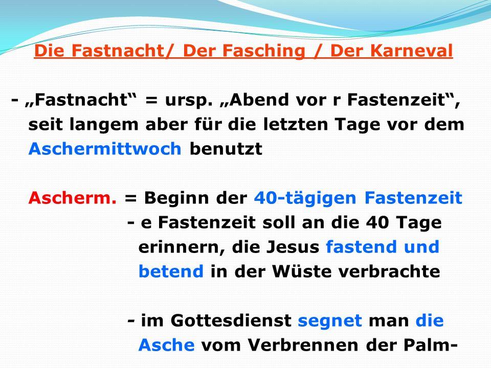 Die Fastnacht/ Der Fasching / Der Karneval - Fastnacht = ursp. Abend vor r Fastenzeit, seit langem aber für die letzten Tage vor dem Aschermittwoch be