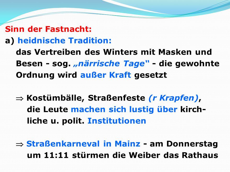 Sinn der Fastnacht: a) heidnische Tradition: das Vertreiben des Winters mit Masken und Besen - sog. närrische Tage - die gewohnte Ordnung wird außer K