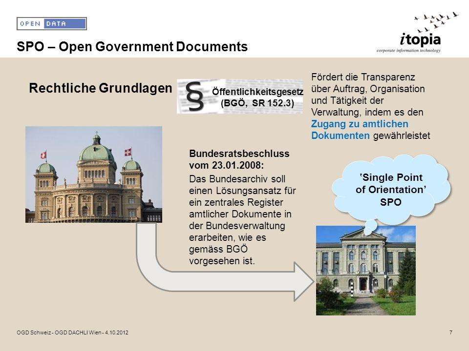 SPO – Open Government Documents 7OGD Schweiz - OGD DACHLI Wien - 4.10.2012 Rechtliche Grundlagen Öffentlichkeitsgesetz (BGÖ, SR 152.3) Bundesratsbesch