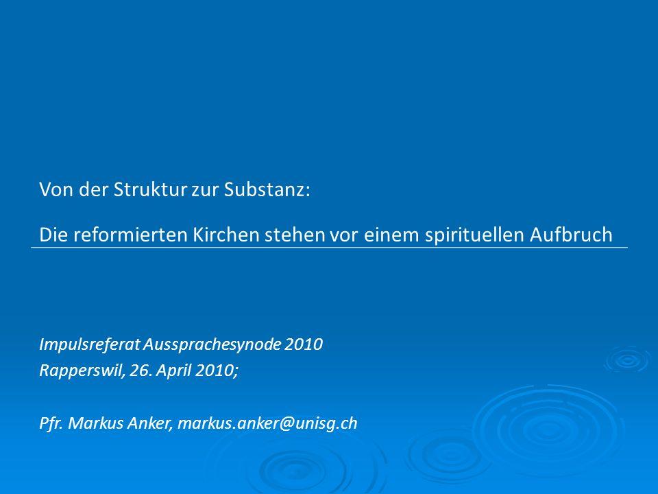 Von der Struktur zur Substanz: Die reformierten Kirchen stehen vor einem spirituellen Aufbruch Impulsreferat Aussprachesynode 2010 Rapperswil, 26.