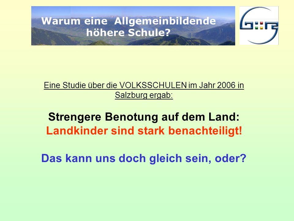 Warum eine Allgemeinbildende höhere Schule? Eine Studie über die VOLKSSCHULEN im Jahr 2006 in Salzburg ergab: Strengere Benotung auf dem Land: Landkin
