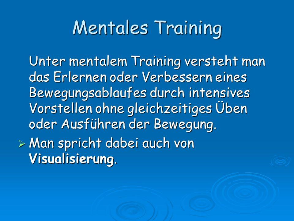 Mentales Training Unter mentalem Training versteht man das Erlernen oder Verbessern eines Bewegungsablaufes durch intensives Vorstellen ohne gleichzei
