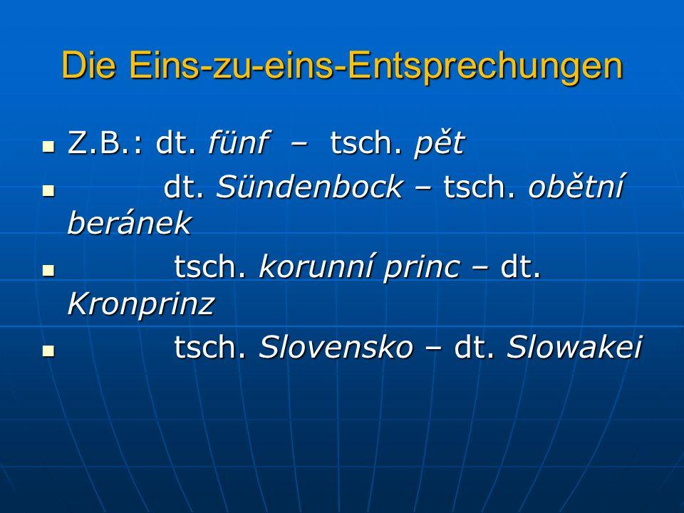 Die Eins-zu-eins-Entsprechungen Z.B.: dt. fünf – tsch. pět Z.B.: dt. fünf – tsch. pět dt. Sündenbock – tsch. obětní beránek dt. Sündenbock – tsch. obě