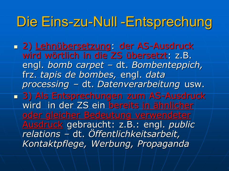 Die Eins-zu-Null -Entsprechung 2) Lehnübersetzung: der AS-Ausdruck wird wörtlich in die ZS übersetzt: z.B. engl. bomb carpet – dt. Bombenteppich, frz.