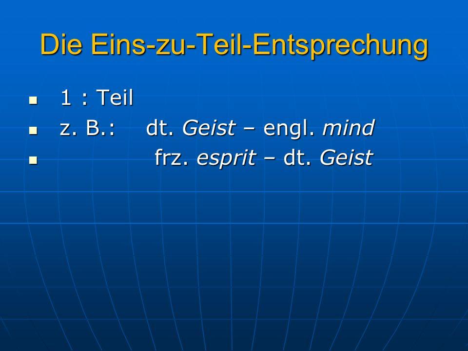 Die Eins-zu-Teil-Entsprechung 1 : Teil 1 : Teil z. B.: dt. Geist – engl. mind z. B.: dt. Geist – engl. mind frz. esprit – dt. Geist frz. esprit – dt.