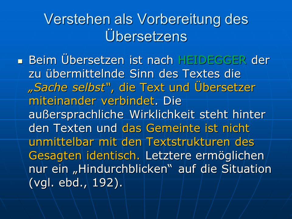 Verstehen als Vorbereitung des Übersetzens Beim Übersetzen ist nach HEIDEGGER der zu übermittelnde Sinn des Textes die Sache selbst, die Text und Über