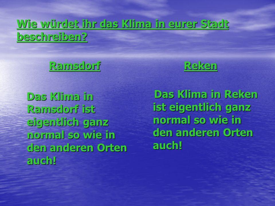Wie würdet ihr das Klima in eurer Stadt beschreiben? Ramsdorf Das Klima in Ramsdorf ist eigentlich ganz normal so wie in den anderen Orten auch! Das K