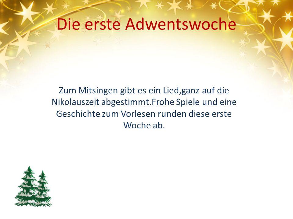 Die erste Adwentswoche Zum Mitsingen gibt es ein Lied,ganz auf die Nikolauszeit abgestimmt.Frohe Spiele und eine Geschichte zum Vorlesen runden diese