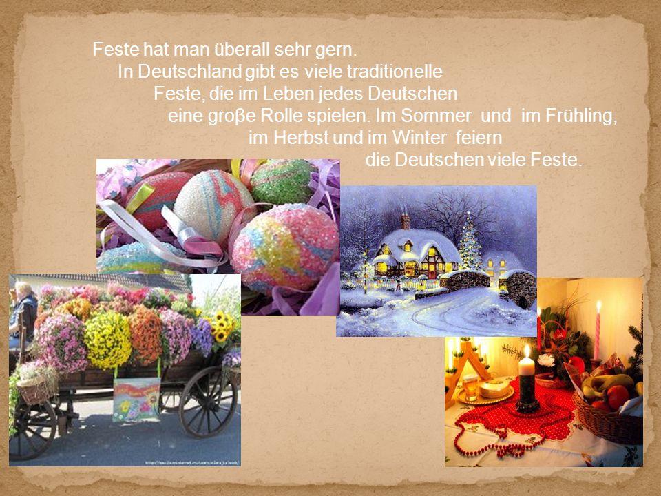 Feste hat man überall sehr gern. In Deutschland gibt es viele traditionelle Feste, die im Leben jedes Deutschen eine groβe Rolle spielen. Im Sommer un