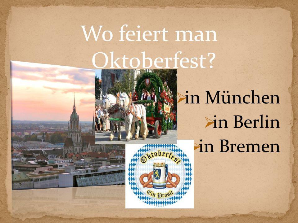 Wo feiert man Oktoberfest? in München in Berlin in Bremen