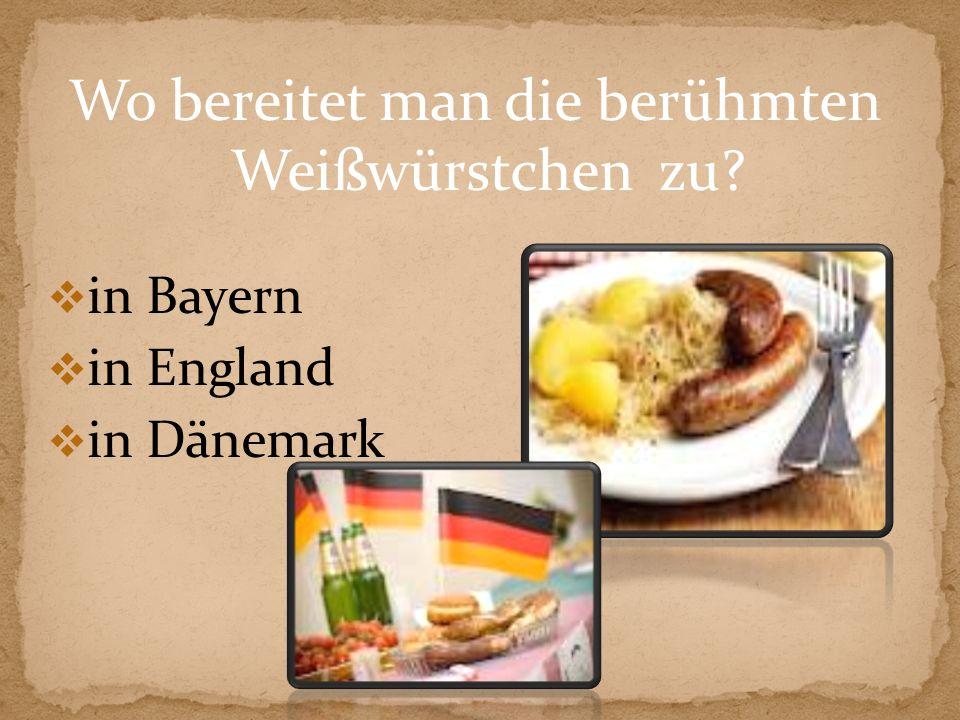 Wo bereitet man die berühmten Weißwürstchen zu? in Bayern in England in Dänemark