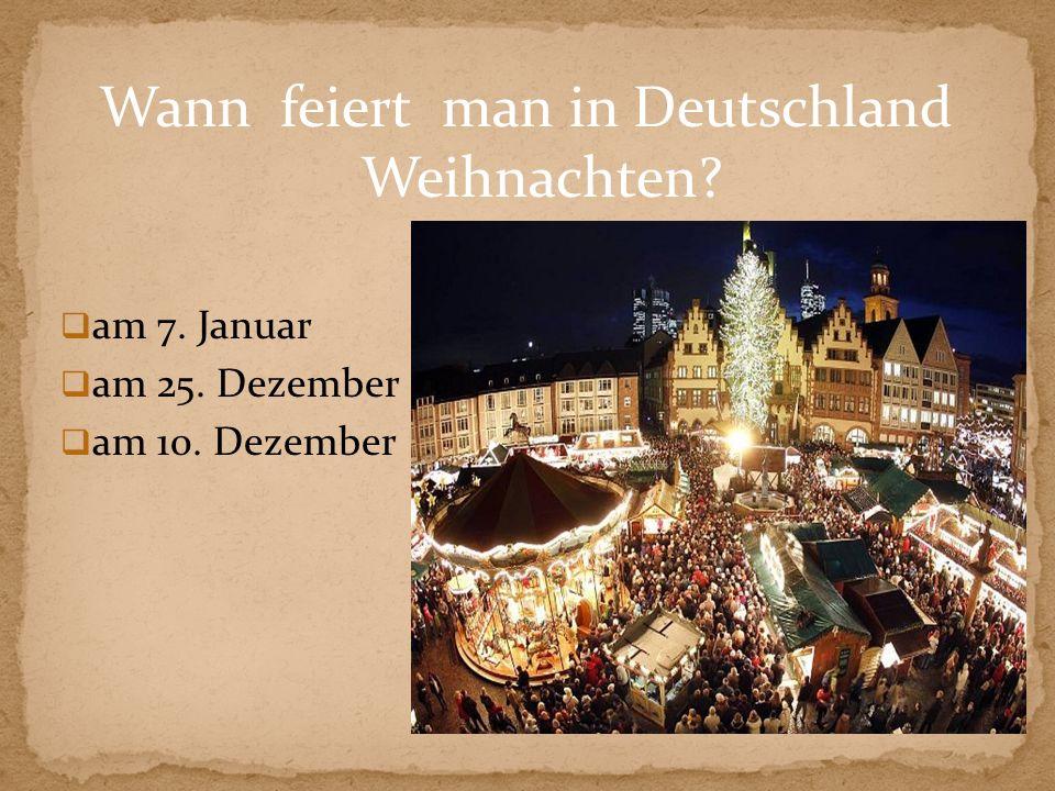 Wann feiert man in Deutschland Weihnachten? am 7. Januar am 25. Dezember am 10. Dezember