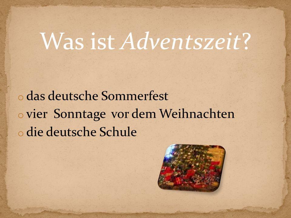 Was ist Adventszeit? o das deutsche Sommerfest o vier Sonntage vor dem Weihnachten o die deutsche Schule