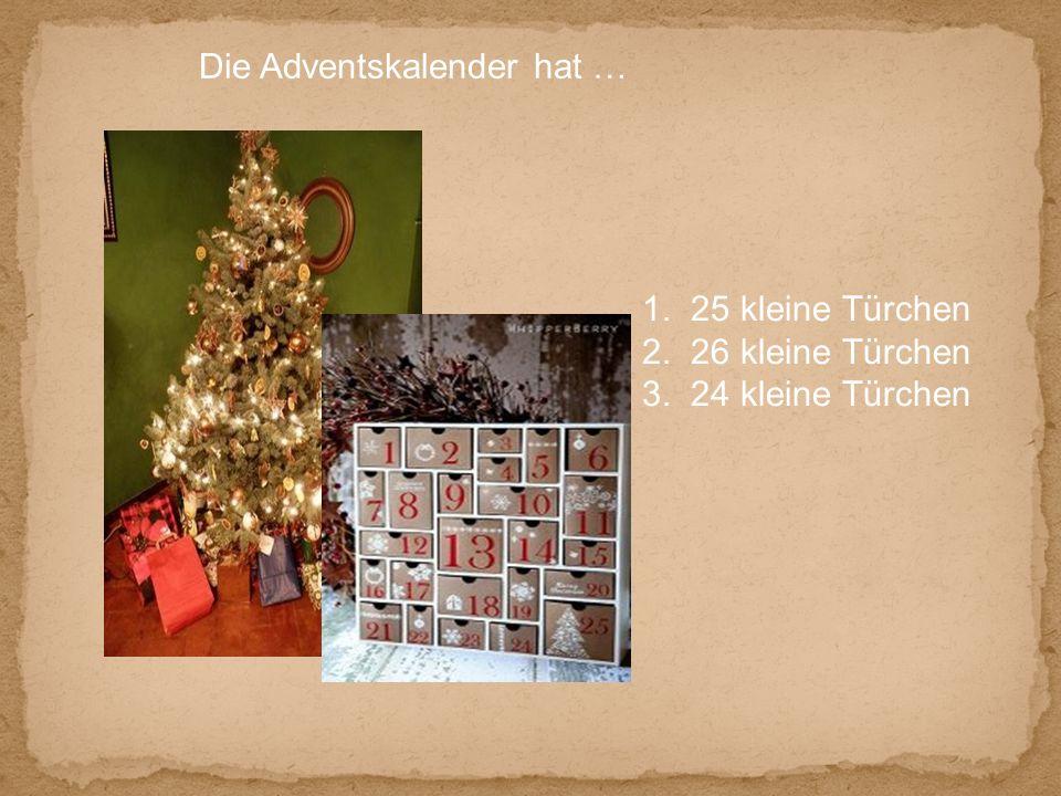 Die Adventskalender hat … 1. 25 kleine Türchen 2. 26 kleine Türchen 3. 24 kleine Türchen