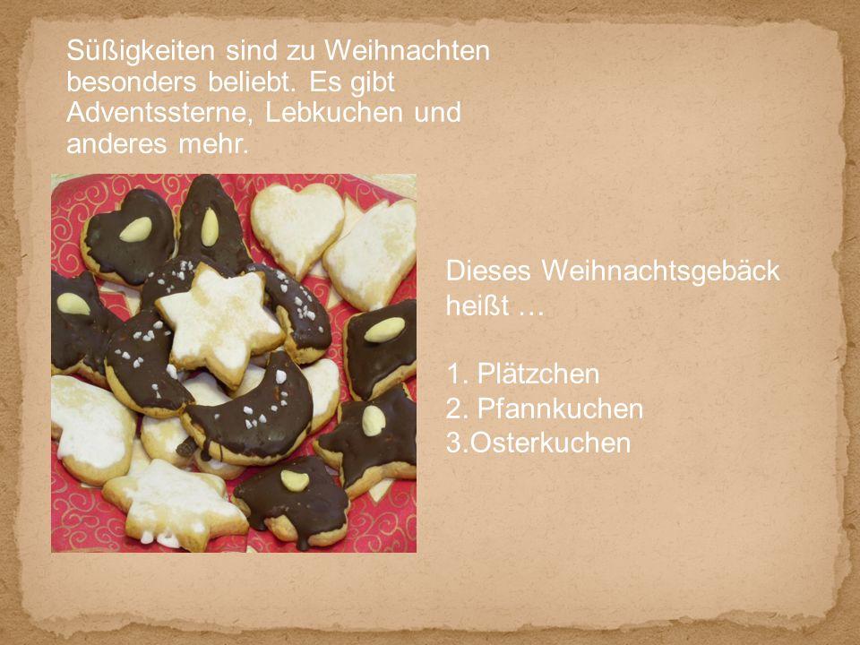Süßigkeiten sind zu Weihnachten besonders beliebt. Es gibt Adventssterne, Lebkuchen und anderes mehr. Dieses Weihnachtsgebäck heißt … 1. Plätzchen 2.