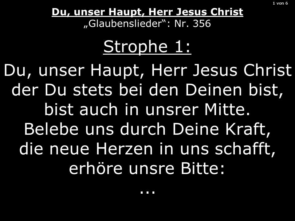 1 von 6 Du, unser Haupt, Herr Jesus Christ Glaubenslieder: Nr. 356 Strophe 1: Du, unser Haupt, Herr Jesus Christ der Du stets bei den Deinen bist, bis