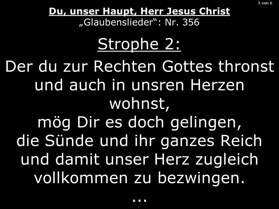 3 von 6 Du, unser Haupt, Herr Jesus Christ Glaubenslieder: Nr. 356 Strophe 2: Der du zur Rechten Gottes thronst und auch in unsren Herzen wohnst, mög