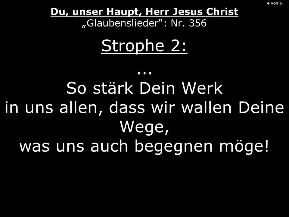 4 von 6 Du, unser Haupt, Herr Jesus Christ Glaubenslieder: Nr. 356 Strophe 2:... So stärk Dein Werk in uns allen, dass wir wallen Deine Wege, was uns