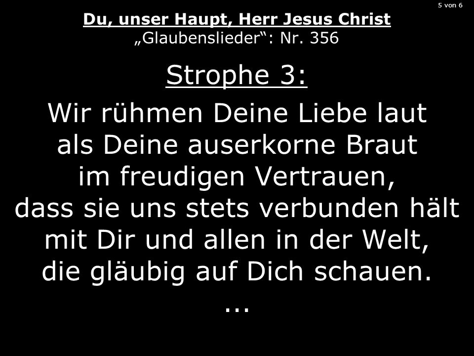 5 von 6 Du, unser Haupt, Herr Jesus Christ Glaubenslieder: Nr. 356 Strophe 3: Wir rühmen Deine Liebe laut als Deine auserkorne Braut im freudigen Vert