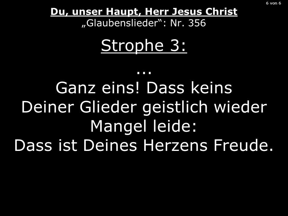 6 von 6 Du, unser Haupt, Herr Jesus Christ Glaubenslieder: Nr. 356 Strophe 3:... Ganz eins! Dass keins Deiner Glieder geistlich wieder Mangel leide: D