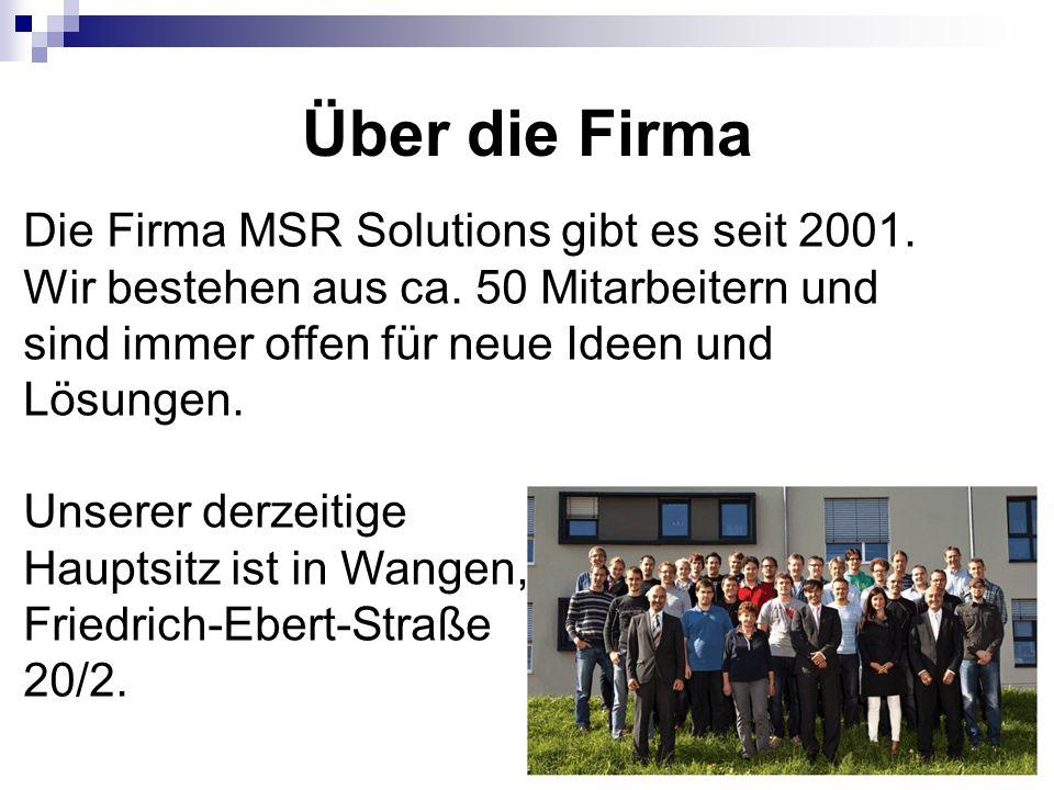 Über die Firma Die Firma MSR Solutions gibt es seit 2001. Wir bestehen aus ca. 50 Mitarbeitern und sind immer offen für neue Ideen und Lösungen. Unser