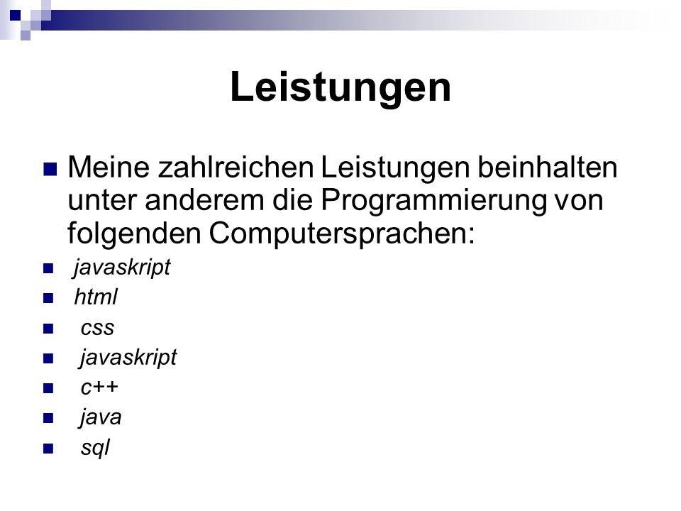 Leistungen Meine zahlreichen Leistungen beinhalten unter anderem die Programmierung von folgenden Computersprachen: javaskript html css javaskript c++