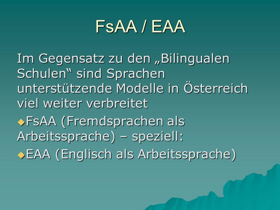 FsAA / EAA Im Gegensatz zu den Bilingualen Schulen sind Sprachen unterstützende Modelle in Österreich viel weiter verbreitet FsAA (Fremdsprachen als Arbeitssprache) – speziell: FsAA (Fremdsprachen als Arbeitssprache) – speziell: EAA (Englisch als Arbeitssprache) EAA (Englisch als Arbeitssprache)