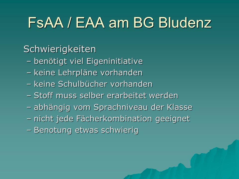 FsAA / EAA am BG Bludenz Schwierigkeiten –benötigt viel Eigeninitiative –keine Lehrpläne vorhanden –keine Schulbücher vorhanden –Stoff muss selber erarbeitet werden –abhängig vom Sprachniveau der Klasse –nicht jede Fächerkombination geeignet –Benotung etwas schwierig