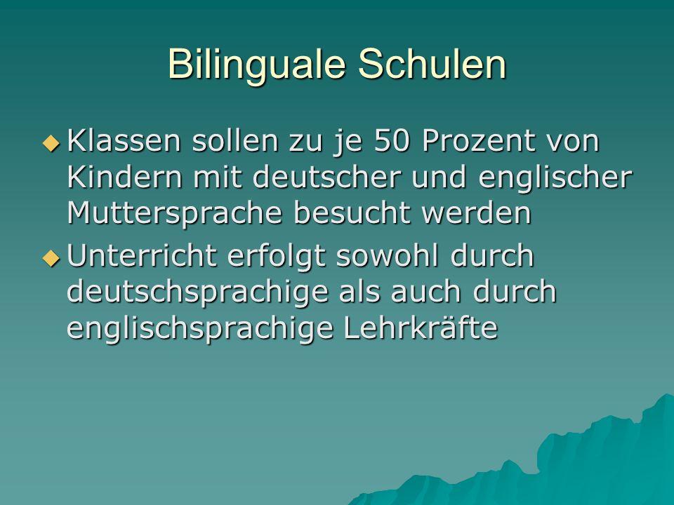Bilinguale Schulen Klassen sollen zu je 50 Prozent von Kindern mit deutscher und englischer Muttersprache besucht werden Klassen sollen zu je 50 Prozent von Kindern mit deutscher und englischer Muttersprache besucht werden Unterricht erfolgt sowohl durch deutschsprachige als auch durch englischsprachige Lehrkräfte Unterricht erfolgt sowohl durch deutschsprachige als auch durch englischsprachige Lehrkräfte