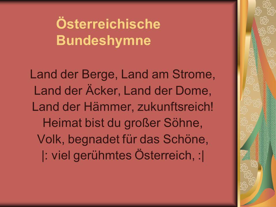 Österreichische Bundeshymne Land der Berge, Land am Strome, Land der Äcker, Land der Dome, Land der Hämmer, zukunftsreich! Heimat bist du großer Söhne