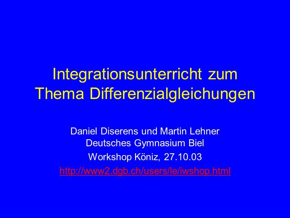 Integrationsunterricht zum Thema Differenzialgleichungen Daniel Diserens und Martin Lehner Deutsches Gymnasium Biel Workshop Köniz, 27.10.03 http://www2.dgb.ch/users/le/iwshop.html