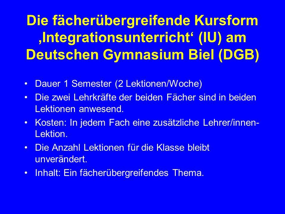 Die fächerübergreifende Kursform Integrationsunterricht (IU) am Deutschen Gymnasium Biel (DGB) Dauer 1 Semester (2 Lektionen/Woche) Die zwei Lehrkräfte der beiden Fächer sind in beiden Lektionen anwesend.