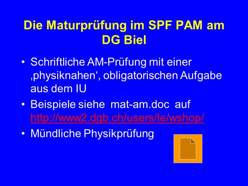 Die Maturprüfung im SPF PAM am DG Biel Schriftliche AM-Prüfung mit einer physiknahen, obligatorischen Aufgabe aus dem IU Beispiele siehe mat-am.doc auf http://www2.dgb.ch/users/le/wshop/ http://www2.dgb.ch/users/le/wshop/ Mündliche Physikprüfung
