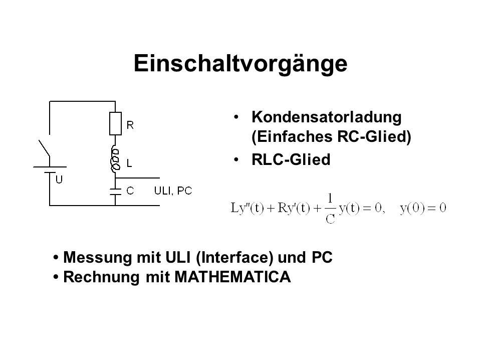 Einschaltvorgänge Kondensatorladung (Einfaches RC-Glied) RLC-Glied Messung mit ULI (Interface) und PC Rechnung mit MATHEMATICA