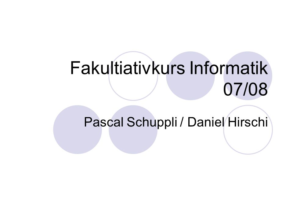 Fakultiativkurs Informatik 07/08 Pascal Schuppli / Daniel Hirschi