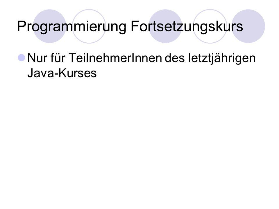 Programmierung Fortsetzungskurs Nur für TeilnehmerInnen des letztjährigen Java-Kurses