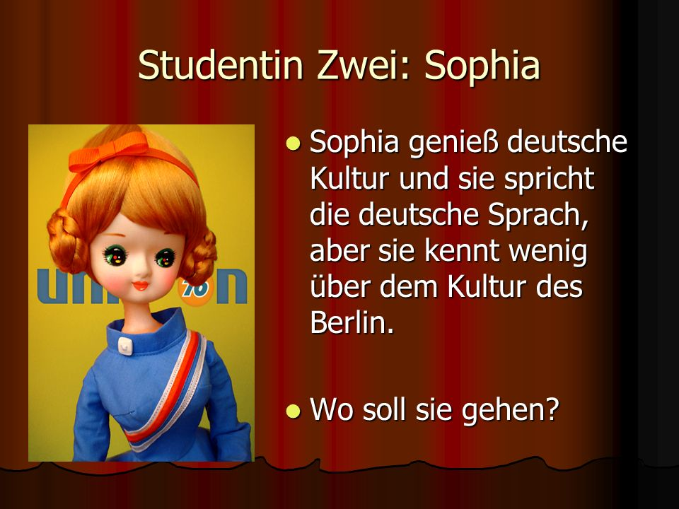 Studentin Zwei: Sophia Sophia genieß deutsche Kultur und sie spricht die deutsche Sprach, aber sie kennt wenig über dem Kultur des Berlin. Sophia geni