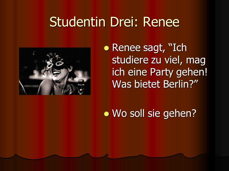 Studentin Drei: Renee Renee sagt, Ich studiere zu viel, mag ich eine Party gehen! Was bietet Berlin? Renee sagt, Ich studiere zu viel, mag ich eine Pa