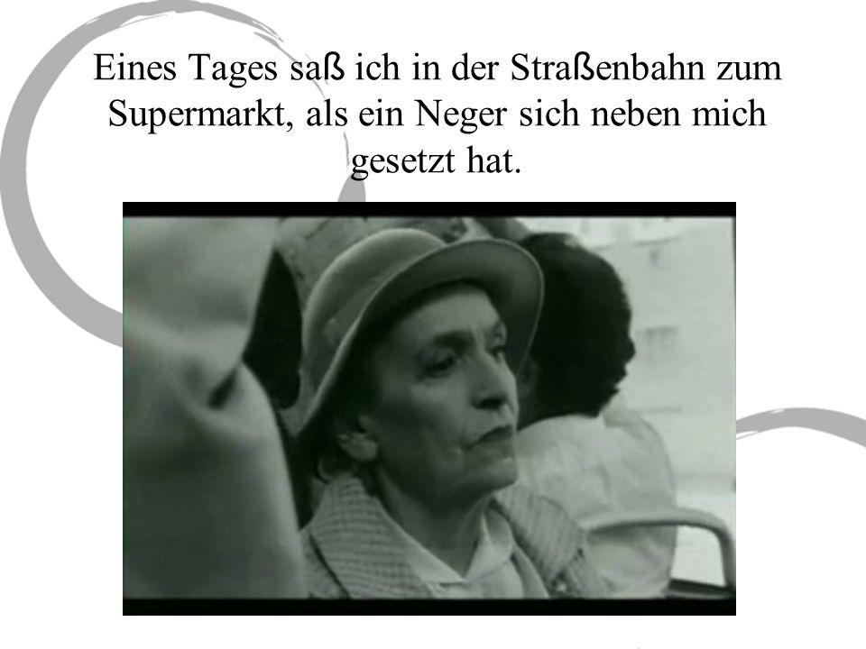 Eines Tages sa ß ich in der Stra ß enbahn zum Supermarkt, als ein Neger sich neben mich gesetzt hat.