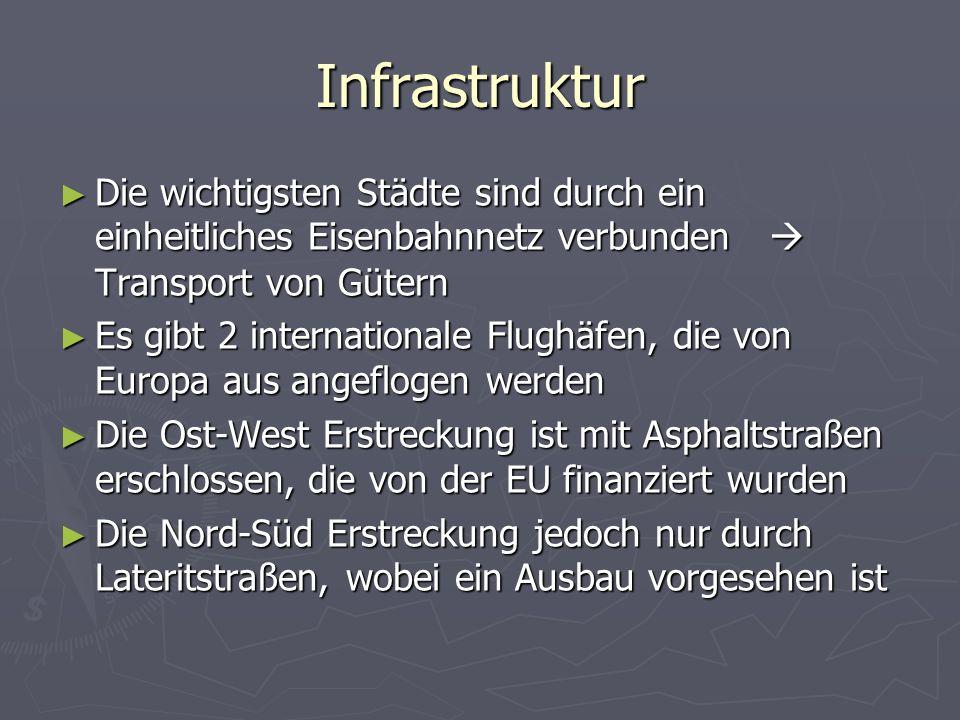 Infrastruktur Die wichtigsten Städte sind durch ein einheitliches Eisenbahnnetz verbunden Transport von Gütern Die wichtigsten Städte sind durch ein einheitliches Eisenbahnnetz verbunden Transport von Gütern Es gibt 2 internationale Flughäfen, die von Europa aus angeflogen werden Es gibt 2 internationale Flughäfen, die von Europa aus angeflogen werden Die Ost-West Erstreckung ist mit Asphaltstraßen erschlossen, die von der EU finanziert wurden Die Ost-West Erstreckung ist mit Asphaltstraßen erschlossen, die von der EU finanziert wurden Die Nord-Süd Erstreckung jedoch nur durch Lateritstraßen, wobei ein Ausbau vorgesehen ist Die Nord-Süd Erstreckung jedoch nur durch Lateritstraßen, wobei ein Ausbau vorgesehen ist