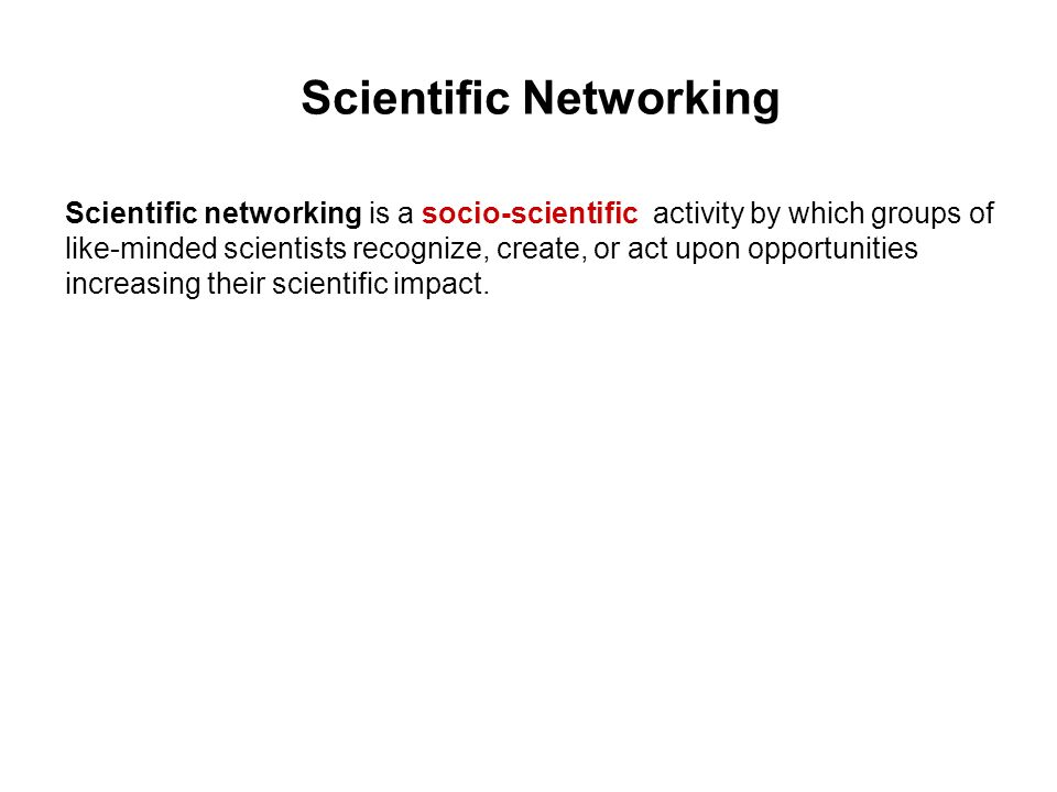 Scientific Networking Scientific networking is a socio-scientific activity by which groups of like-minded scientists recognize, create, or act upon op