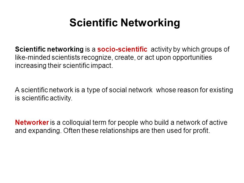 Scientific Networking Scientific networking is a socio-scientific activity by which groups of like-minded scientists recognize, create, or act upon opportunities increasing their scientific impact.