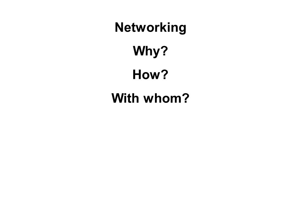 Networking Why? How? With whom?