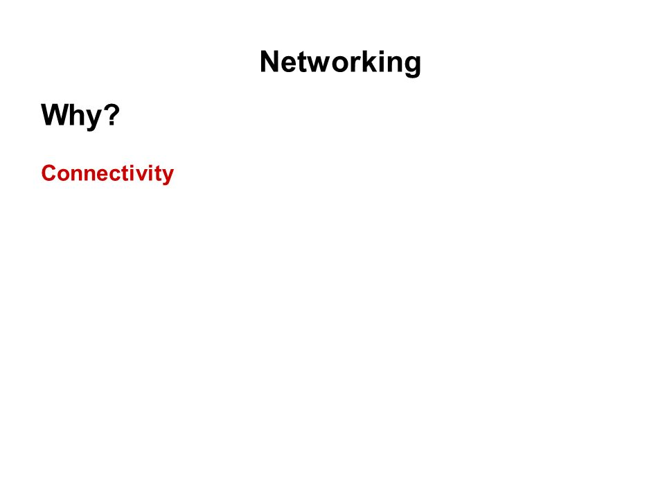 Networking Why? Connectivity