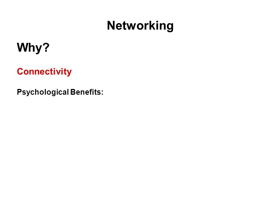 Networking Why? Connectivity Psychological Benefits: